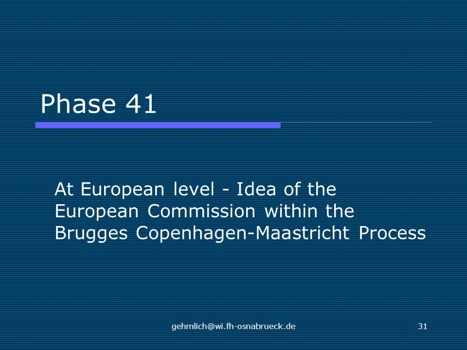 gehmlich@wi.fh-osnabrueck.de31 Phase 41 At European level - Idea of the European Commission within the Brugges Copenhagen-Maastricht Process