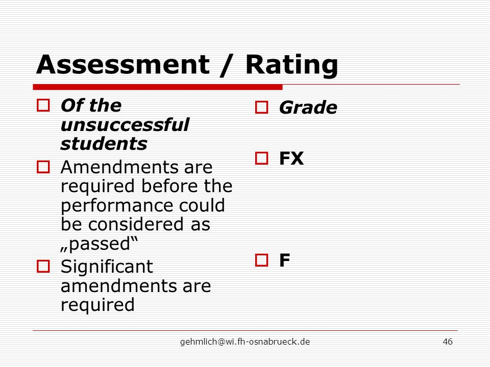 "gehmlich@wi.fh-osnabrueck.de46 Assessment / Rating  Of the unsuccessful students  Amendments are required before the performance could be considered as ""passed  Significant amendments are required  Grade  FX FF"