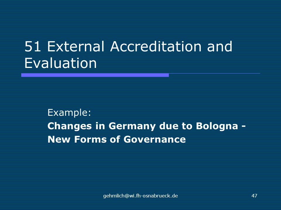 gehmlich@wi.fh-osnabrueck.de47 51 External Accreditation and Evaluation Example: Changes in Germany due to Bologna - New Forms of Governance