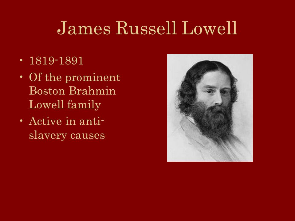 James Russell Lowell 1819-1891 Of the prominent Boston Brahmin Lowell family Active in anti- slavery causes