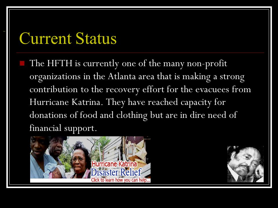 Current Status The HFTH is currently one of the many non-profit organizations in the Atlanta area that is making a strong contribution to the recovery effort for the evacuees from Hurricane Katrina.