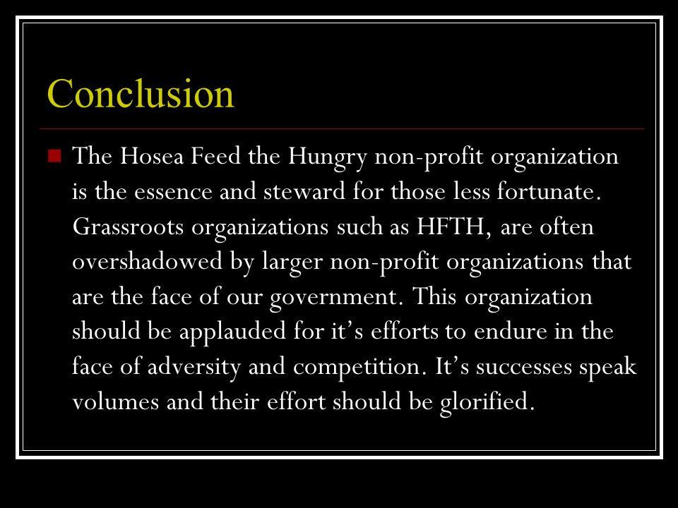 Conclusion The Hosea Feed the Hungry non-profit organization is the essence and steward for those less fortunate.
