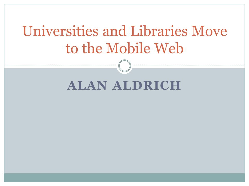 ALAN ALDRICH Universities and Libraries Move to the Mobile Web