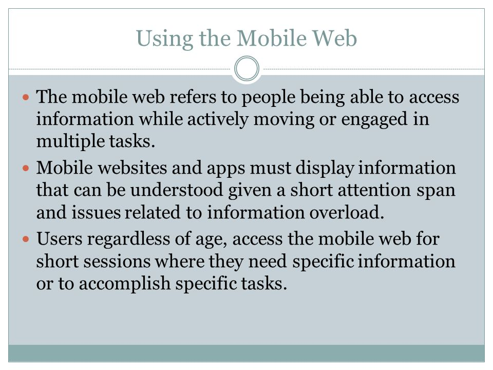 Using the Mobile Web The mobile web refers to people being able to access information while actively moving or engaged in multiple tasks.