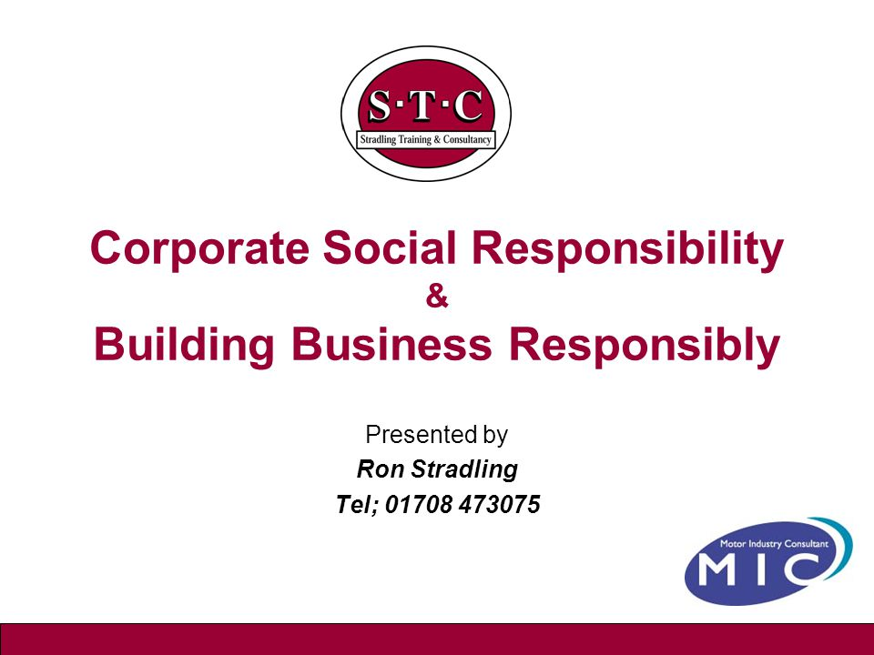 Corporate Social Responsibility & Building Business Responsibly Presented by Ron Stradling Tel; 01708 473075
