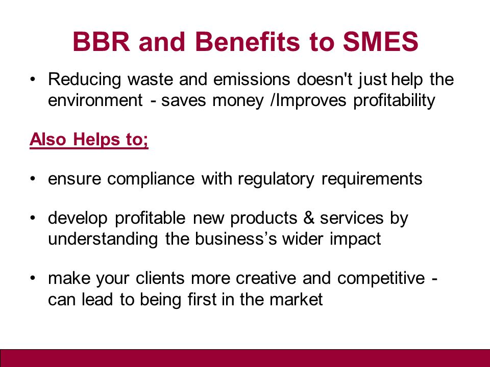 BBR and Benefits to SMES Reducing waste and emissions doesn t just help the environment - saves money /Improves profitability Also Helps to; ensure compliance with regulatory requirements develop profitable new products & services by understanding the business's wider impact make your clients more creative and competitive - can lead to being first in the market