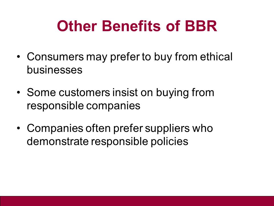 Other Benefits of BBR Consumers may prefer to buy from ethical businesses Some customers insist on buying from responsible companies Companies often prefer suppliers who demonstrate responsible policies