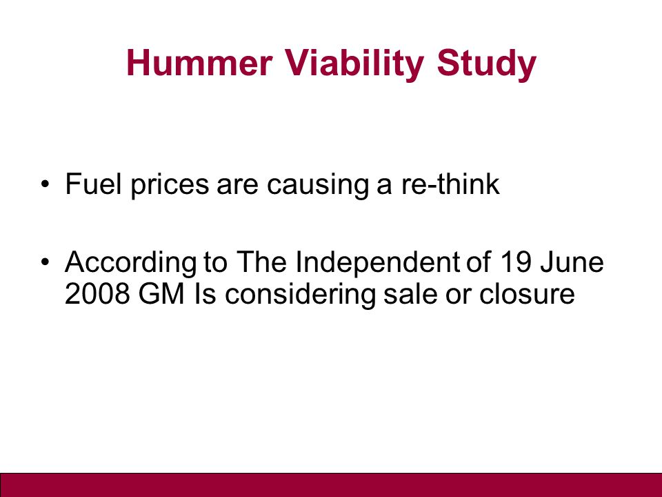 Hummer Viability Study Fuel prices are causing a re-think According to The Independent of 19 June 2008 GM Is considering sale or closure