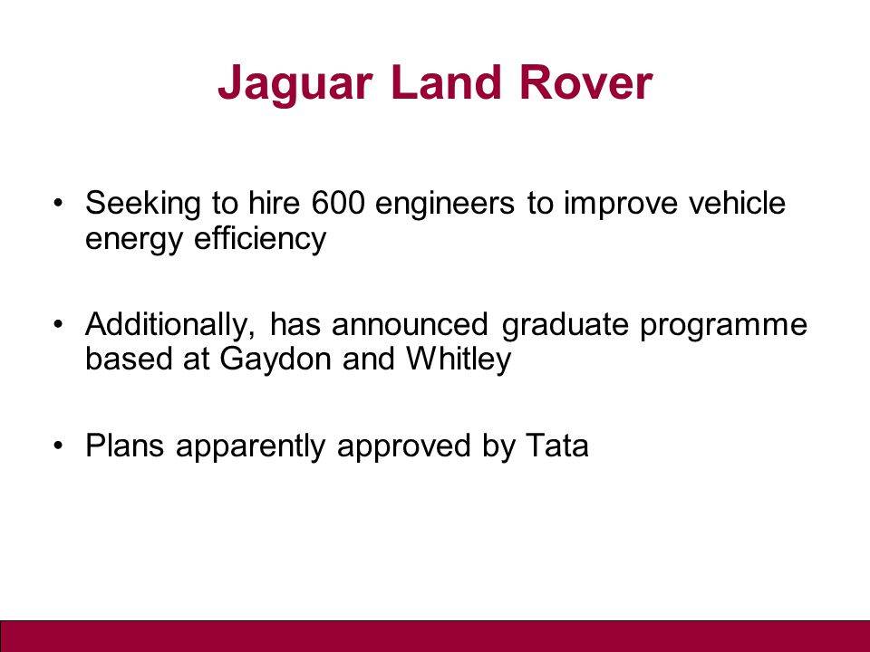 Jaguar Land Rover Seeking to hire 600 engineers to improve vehicle energy efficiency Additionally, has announced graduate programme based at Gaydon and Whitley Plans apparently approved by Tata