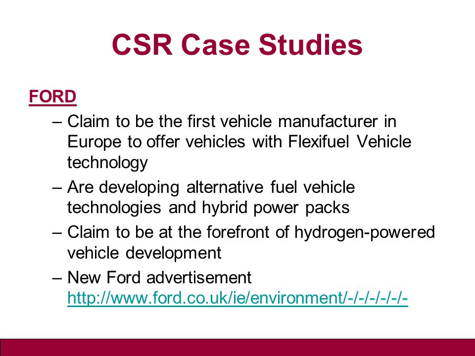 CSR Case Studies FORD –Claim to be the first vehicle manufacturer in Europe to offer vehicles with Flexifuel Vehicle technology –Are developing alternative fuel vehicle technologies and hybrid power packs –Claim to be at the forefront of hydrogen-powered vehicle development –New Ford advertisement http://www.ford.co.uk/ie/environment/-/-/-/-/-/- http://www.ford.co.uk/ie/environment/-/-/-/-/-/-