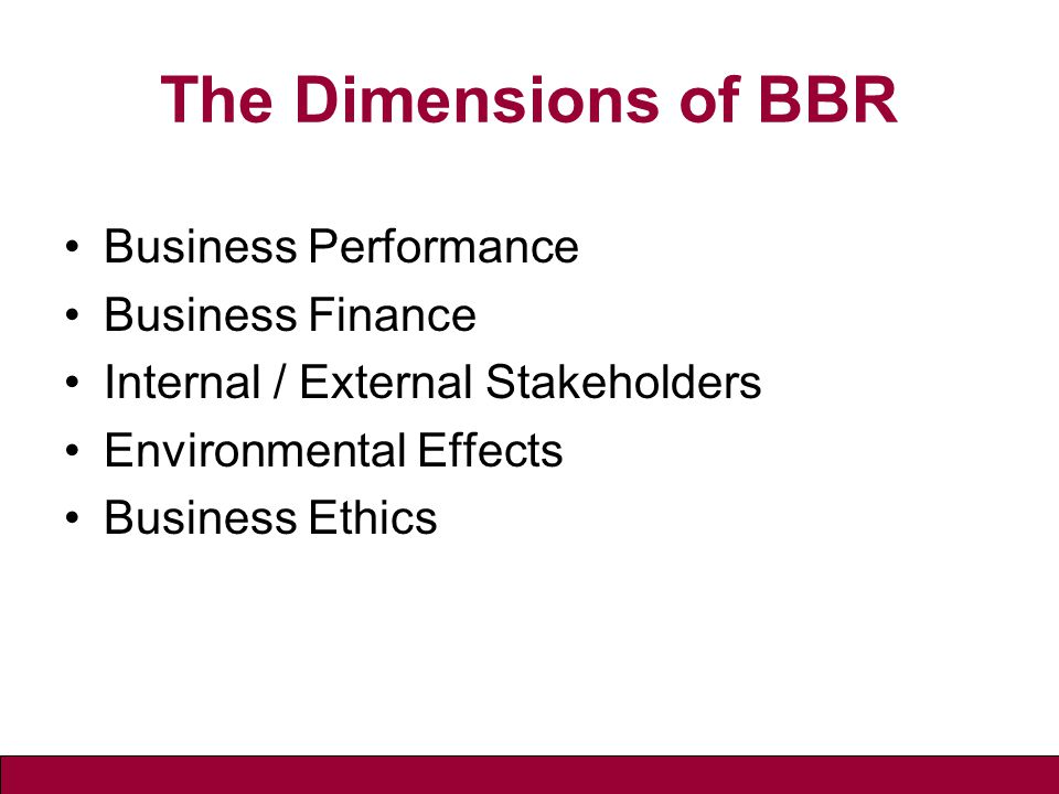 The Dimensions of BBR Business Performance Business Finance Internal / External Stakeholders Environmental Effects Business Ethics