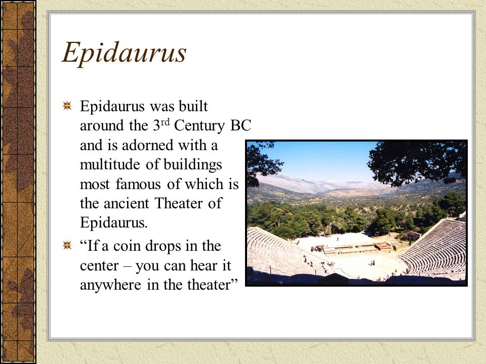 Epidaurus Epidaurus was built around the 3 rd Century BC and is adorned with a multitude of buildings most famous of which is the ancient Theater of Epidaurus.