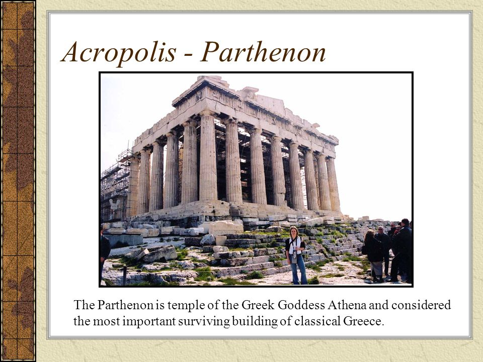 Acropolis - Parthenon The Parthenon is temple of the Greek Goddess Athena and considered the most important surviving building of classical Greece.