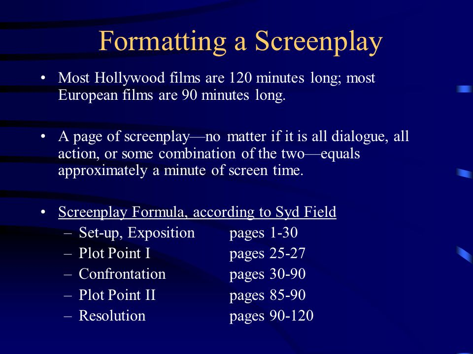Formatting a Screenplay Most Hollywood films are 120 minutes long; most European films are 90 minutes long.