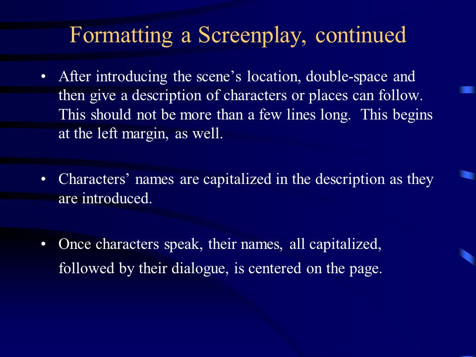 Formatting a Screenplay, continued After introducing the scene's location, double-space and then give a description of characters or places can follow.