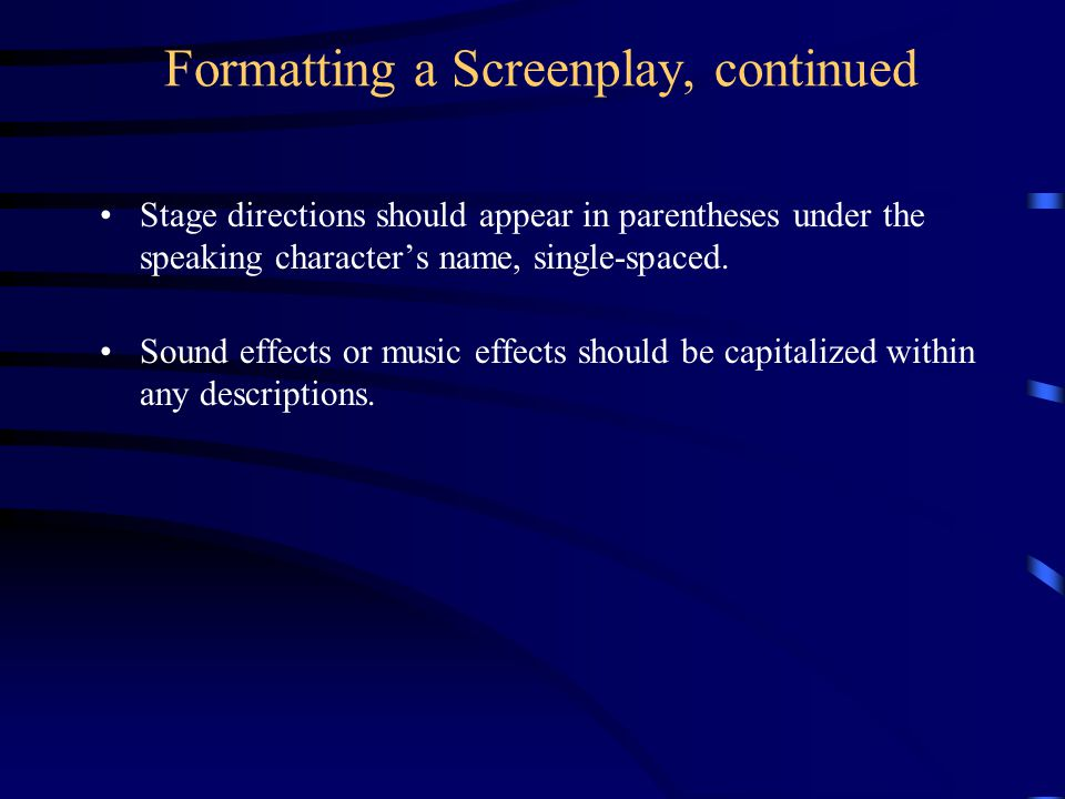 Formatting a Screenplay, continued Stage directions should appear in parentheses under the speaking character's name, single-spaced.