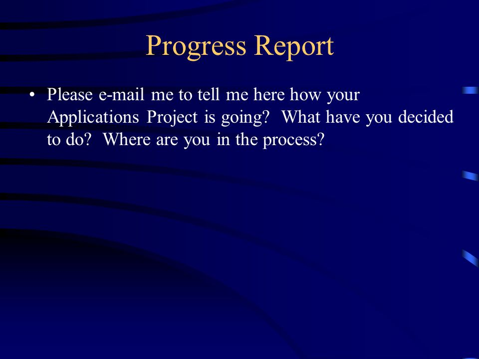 Progress Report Please e-mail me to tell me here how your Applications Project is going.