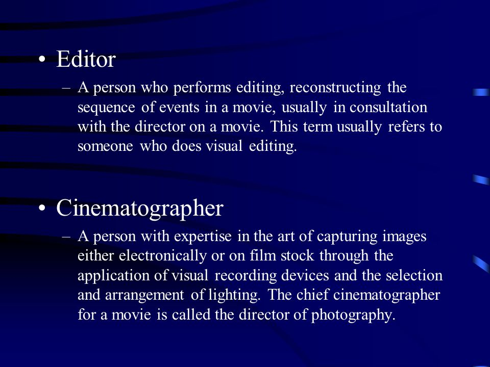Editor –A person who performs editing, reconstructing the sequence of events in a movie, usually in consultation with the director on a movie.