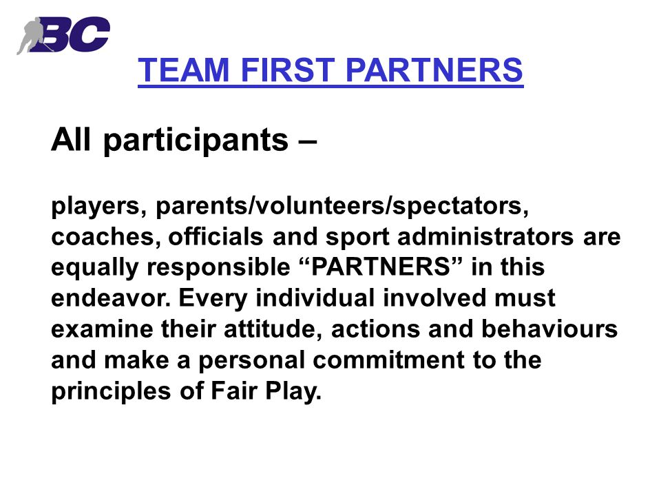 TEAM FIRST This BC Hockey Development Program revisits the positive social values of Fair Play: INTEGRITY RESPECT FAIRNESS These are essential elements of the game as we strive to live up to our mission statement.