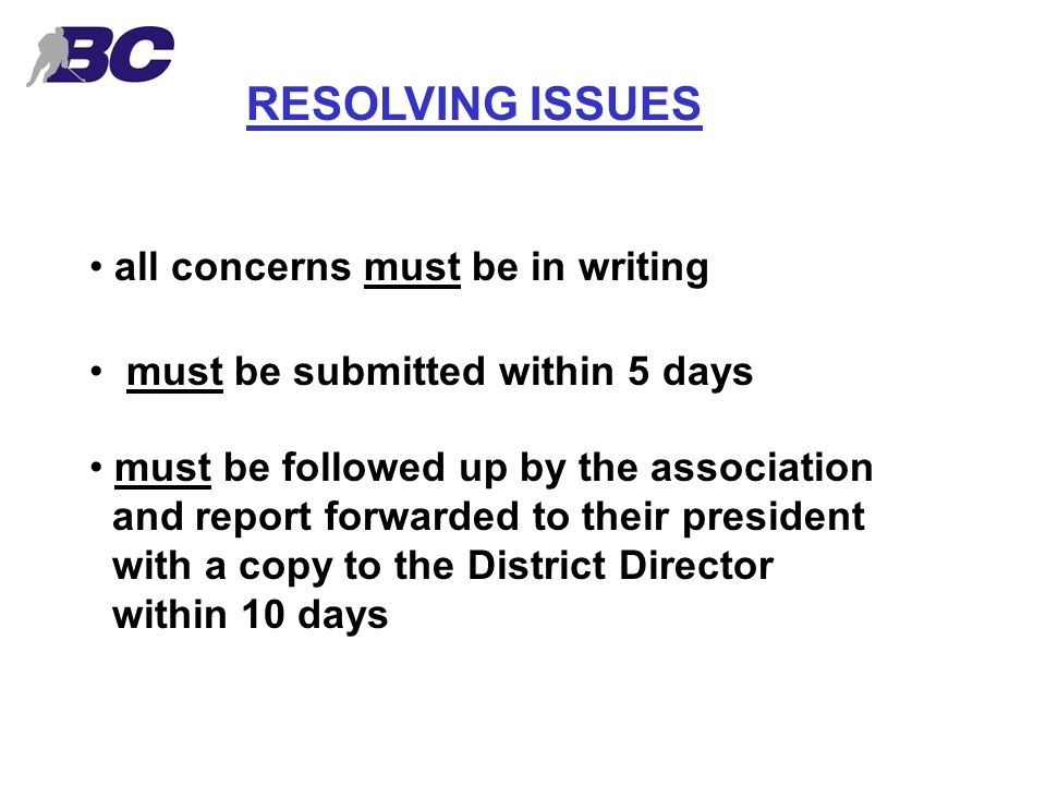 RESOLVING ISSUES all concerns must be in writing must be submitted within 5 days must be followed up by the association and report forwarded to their president with a copy to the District Director within 10 days