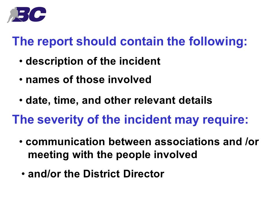 The report should contain the following: description of the incident names of those involved date, time, and other relevant details The severity of the incident may require: communication between associations and /or meeting with the people involved and/or the District Director