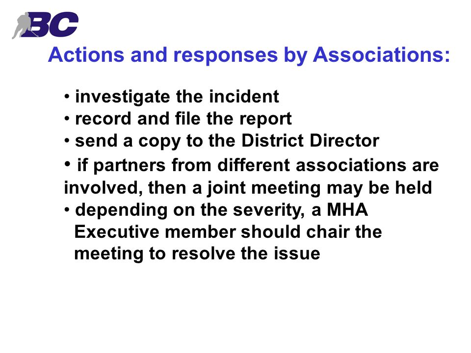 Actions and responses by Associations: investigate the incident record and file the report send a copy to the District Director if partners from different associations are involved, then a joint meeting may be held depending on the severity, a MHA Executive member should chair the meeting to resolve the issue