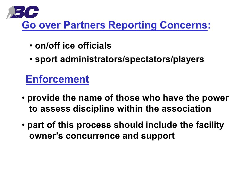 Go over Partners Reporting Concerns: on/off ice officials sport administrators/spectators/players Enforcement provide the name of those who have the power to assess discipline within the association part of this process should include the facility owner's concurrence and support