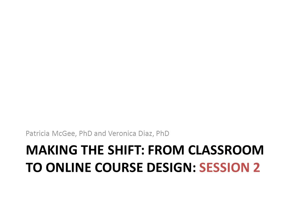 MAKING THE SHIFT: FROM CLASSROOM TO ONLINE COURSE DESIGN: SESSION 2 Patricia McGee, PhD and Veronica Diaz, PhD