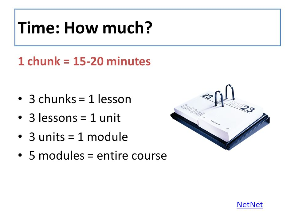 Time: How much? 1 chunk = 15-20 minutes 3 chunks = 1 lesson 3 lessons = 1 unit 3 units = 1 module 5 modules = entire course NetNet