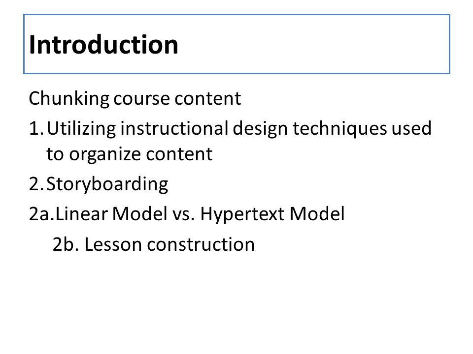Introduction Chunking course content 1.Utilizing instructional design techniques used to organize content 2.Storyboarding 2a.Linear Model vs. Hypertex