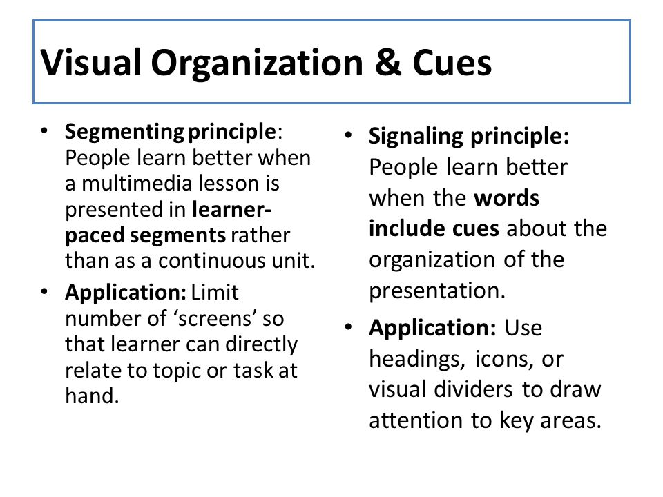 Visual Organization & Cues Segmenting principle: People learn better when a multimedia lesson is presented in learner- paced segments rather than as a