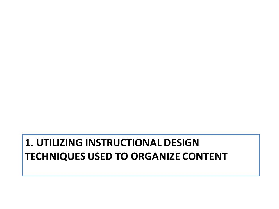 1. UTILIZING INSTRUCTIONAL DESIGN TECHNIQUES USED TO ORGANIZE CONTENT