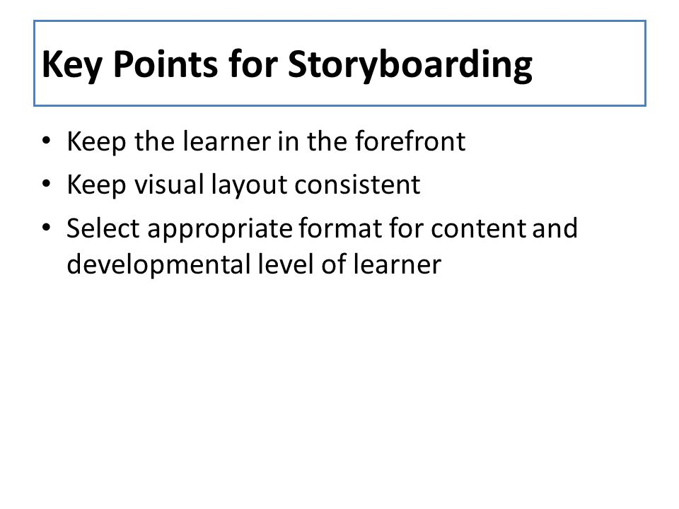 Key Points for Storyboarding Keep the learner in the forefront Keep visual layout consistent Select appropriate format for content and developmental l