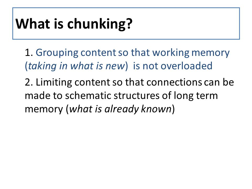 What is chunking? 1. Grouping content so that working memory (taking in what is new) is not overloaded 2. Limiting content so that connections can be