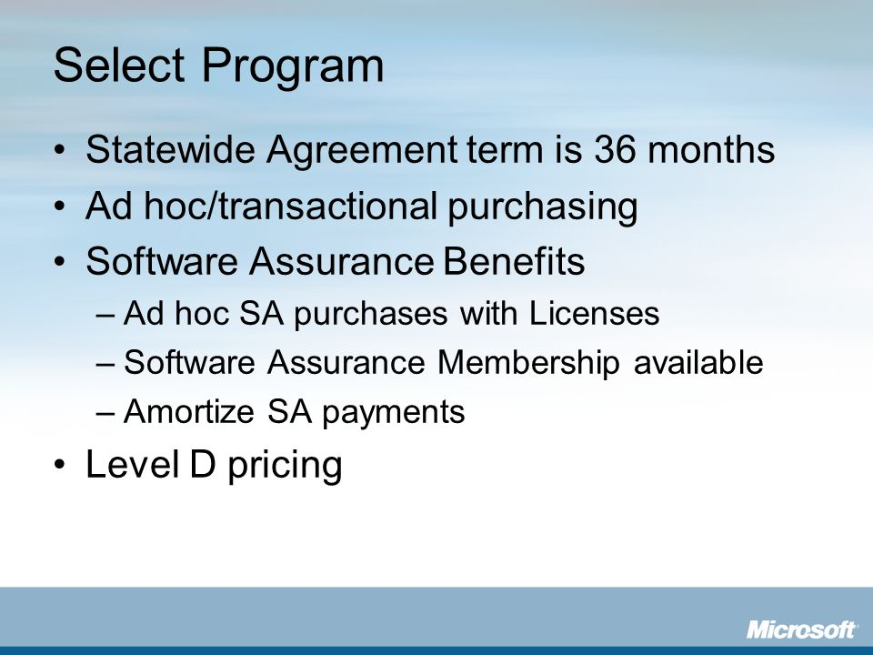 Select Program Statewide Agreement term is 36 months Ad hoc/transactional purchasing Software Assurance Benefits –Ad hoc SA purchases with Licenses –S