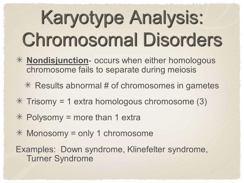 Karyotype Analysis: Chromosomal Disorders Nondisjunction- occurs when either homologous chromosome fails to separate during meiosis Results abnormal #