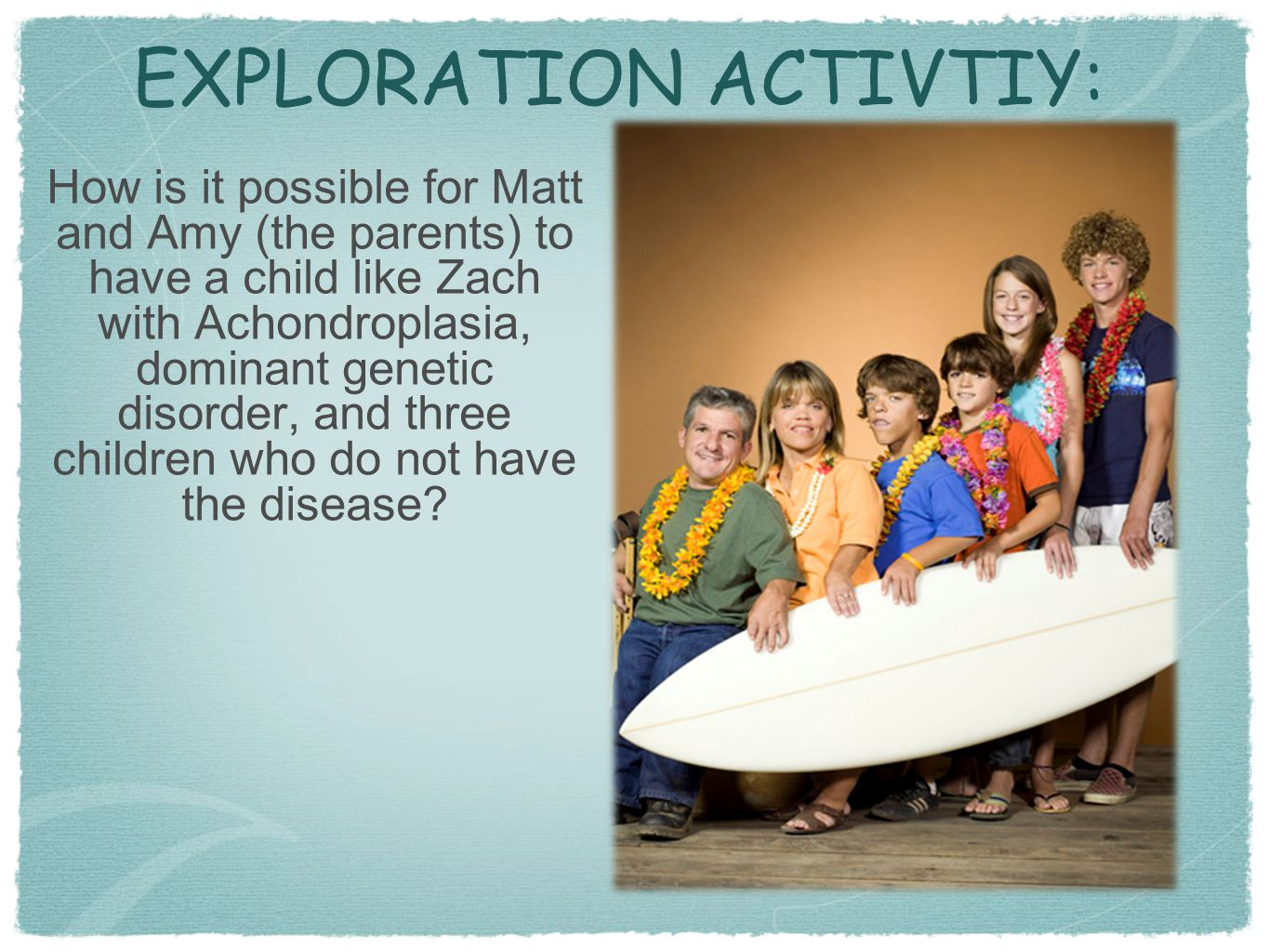 EXPLORATION ACTIVTIY: How is it possible for Matt and Amy (the parents) to have a child like Zach with Achondroplasia, dominant genetic disorder, and
