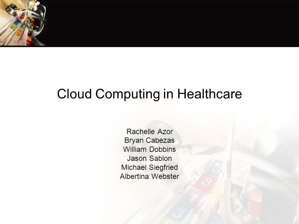 Cloud Computing in Healthcare Rachelle Azor Bryan Cabezas William Dobbins Jason Sablon Michael Siegfried Albertina Webster