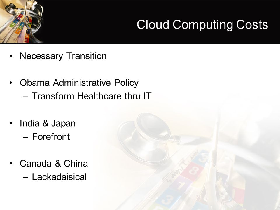 Cloud Computing Costs Necessary Transition Obama Administrative Policy –Transform Healthcare thru IT India & Japan –Forefront Canada & China –Lackadaisical