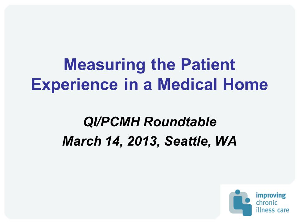 Measuring the Patient Experience in a Medical Home QI/PCMH Roundtable March 14, 2013, Seattle, WA