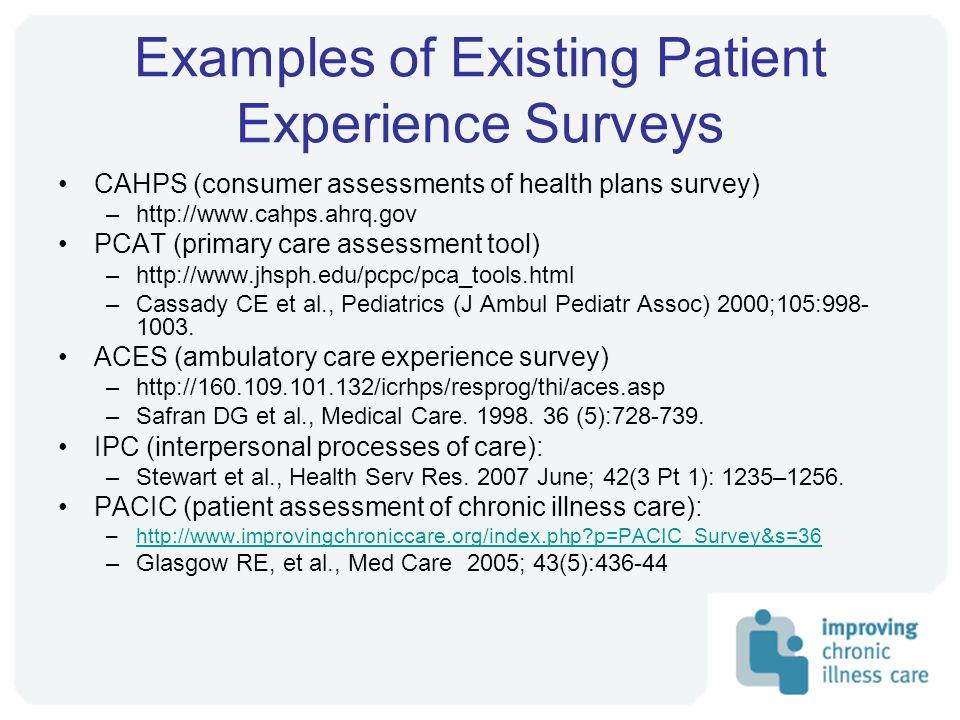 Examples of Existing Patient Experience Surveys CAHPS (consumer assessments of health plans survey) –http://www.cahps.ahrq.gov PCAT (primary care assessment tool) –http://www.jhsph.edu/pcpc/pca_tools.html –Cassady CE et al., Pediatrics (J Ambul Pediatr Assoc) 2000;105:998- 1003.