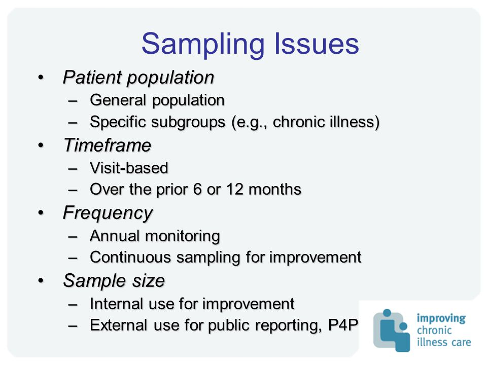 Sampling Issues Patient populationPatient population –General population –Specific subgroups (e.g., chronic illness) TimeframeTimeframe –Visit-based –Over the prior 6 or 12 months FrequencyFrequency –Annual monitoring –Continuous sampling for improvement Sample sizeSample size –Internal use for improvement –External use for public reporting, P4P