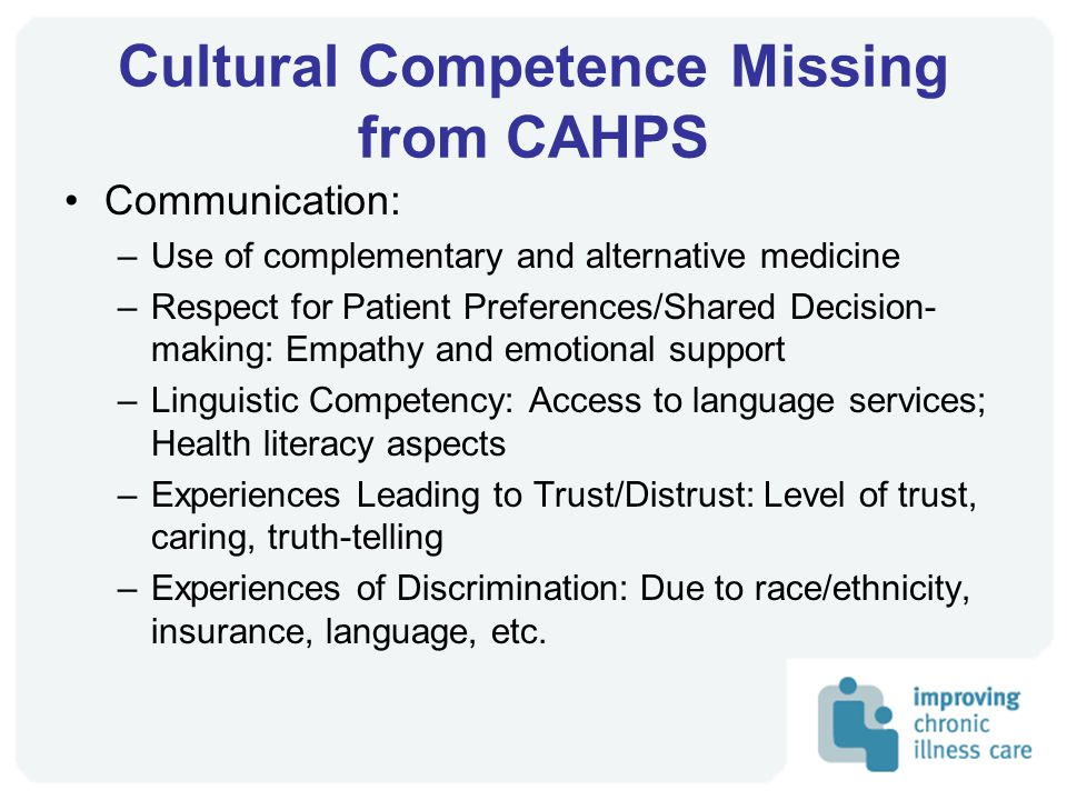 Cultural Competence Missing from CAHPS Communication: –Use of complementary and alternative medicine –Respect for Patient Preferences/Shared Decision- making: Empathy and emotional support –Linguistic Competency: Access to language services; Health literacy aspects –Experiences Leading to Trust/Distrust: Level of trust, caring, truth-telling –Experiences of Discrimination: Due to race/ethnicity, insurance, language, etc.