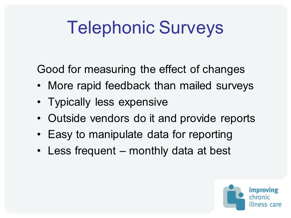 Telephonic Surveys Good for measuring the effect of changes More rapid feedback than mailed surveys Typically less expensive Outside vendors do it and provide reports Easy to manipulate data for reporting Less frequent – monthly data at best
