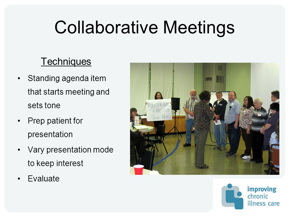 Collaborative Meetings Techniques Standing agenda item that starts meeting and sets tone Prep patient for presentation Vary presentation mode to keep interest Evaluate