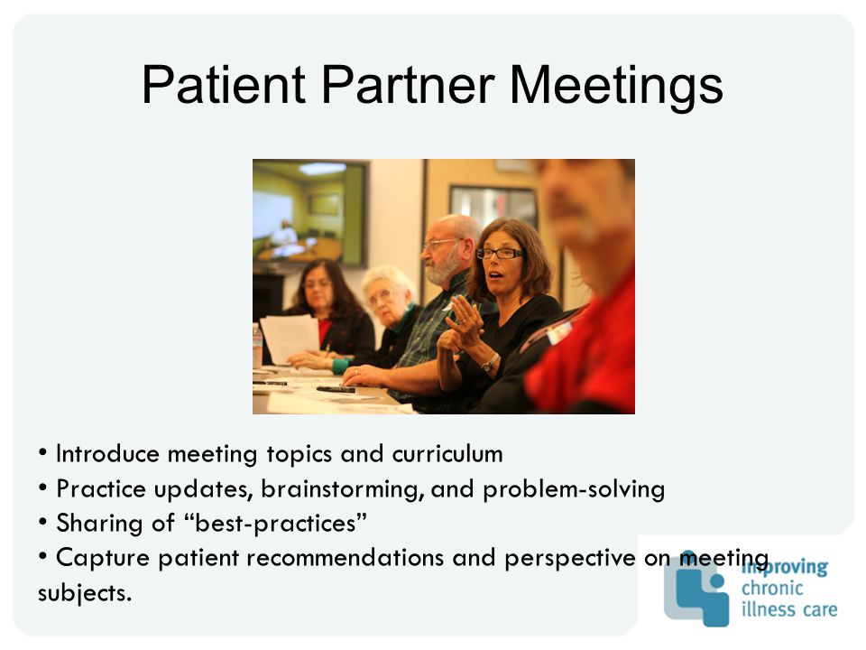 Patient Partner Meetings Introduce meeting topics and curriculum Practice updates, brainstorming, and problem-solving Sharing of best-practices Capture patient recommendations and perspective on meeting subjects.