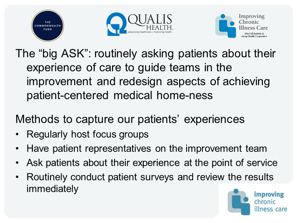 The big ASK : routinely asking patients about their experience of care to guide teams in the improvement and redesign aspects of achieving patient-centered medical home-ness Methods to capture our patients' experiences Regularly host focus groups Have patient representatives on the improvement team Ask patients about their experience at the point of service Routinely conduct patient surveys and review the results immediately