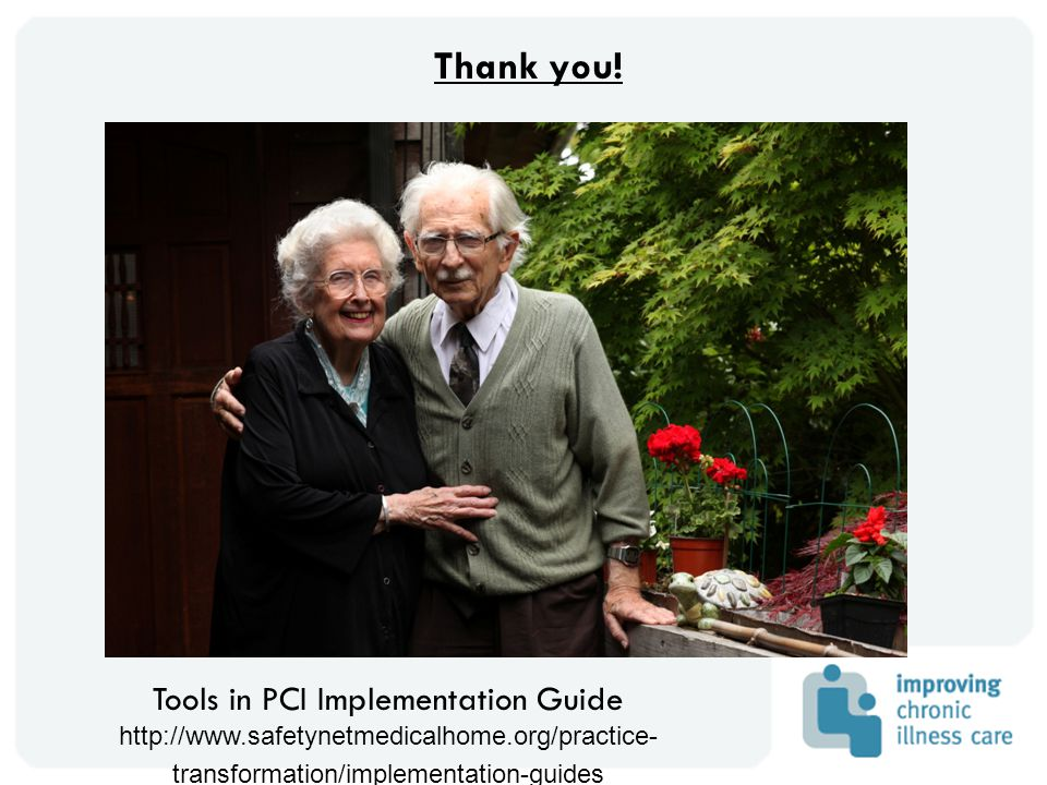 Tools in PCI Implementation Guide http://www.safetynetmedicalhome.org/practice- transformation/implementation-guides Thank you!