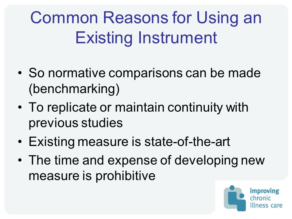 Common Reasons for Using an Existing Instrument So normative comparisons can be made (benchmarking) To replicate or maintain continuity with previous studies Existing measure is state-of-the-art The time and expense of developing new measure is prohibitive