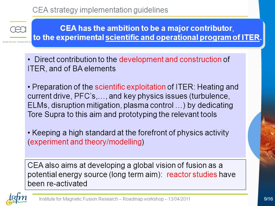 Institute for Magnetic Fusion Research – Roadmap workshop – 13/04/20119/16 CEA strategy implementation guidelines Direct contribution to the development and construction of ITER, and of BA elements Preparation of the scientific exploitation of ITER: Heating and current drive, PFC's,…, and key physics issues (turbulence, ELMs, disruption mitigation, plasma control …) by dedicating Tore Supra to this aim and prototyping the relevant tools Keeping a high standard at the forefront of physics activity (experiment and theory/modelling) CEA also aims at developing a global vision of fusion as a potential energy source (long term aim): reactor studies have been re-activated CEA has the ambition to be a major contributor, to the experimental scientific and operational program of ITER.